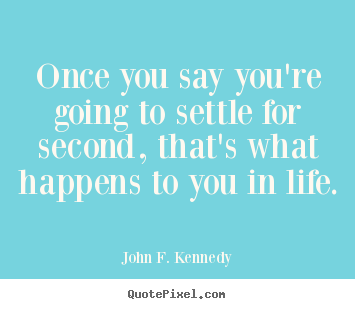 Once you say you're going to settle for second, that's.. John F. Kennedy  life quotes