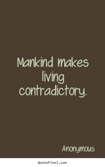 Mankind makes living contradictory. Anonymous top life quote
