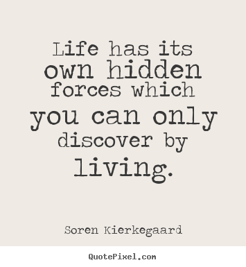 Life has its own hidden forces which you can only discover by living. Soren Kierkegaard best life quote