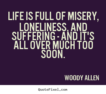 Customize picture quotes about life - Life is full of misery, loneliness, and suffering - and it's all over..