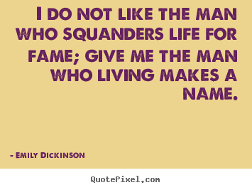 Life quotes - I do not like the man who squanders life for fame;..