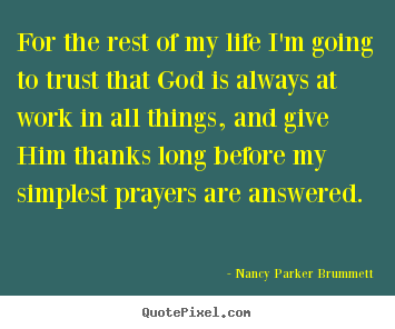 Nancy Parker Brummett picture quotes - For the rest of my life i'm going to trust that god is always at work.. - Life quote