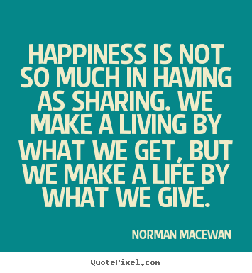 Life quote - Happiness is not so much in having as sharing...