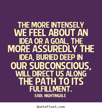 The more intensely we feel about an idea or a goal, the more.. Earl Nightingale  life quotes