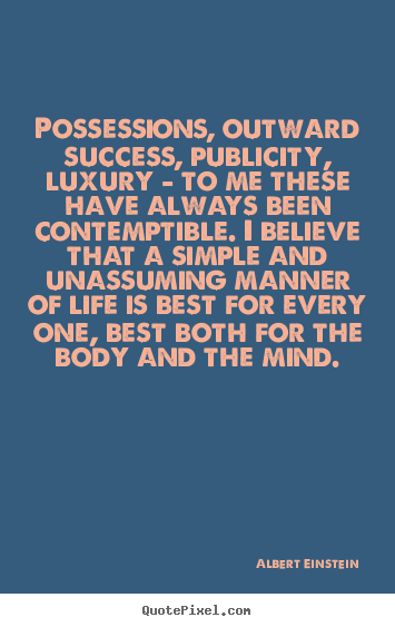 Possessions, outward success, publicity, luxury - to me these have.. Albert Einstein popular life quotes