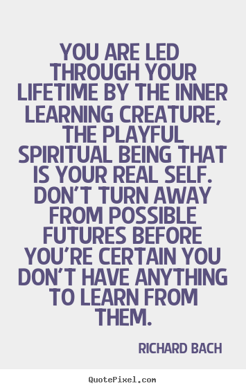 How to make picture quotes about life - You are led through your lifetime by the inner learning creature,..