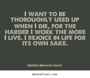 George Bernard Shaw poster quotes - I want to be thoroughly used up when i die, for the harder i work the.. - Life quotes