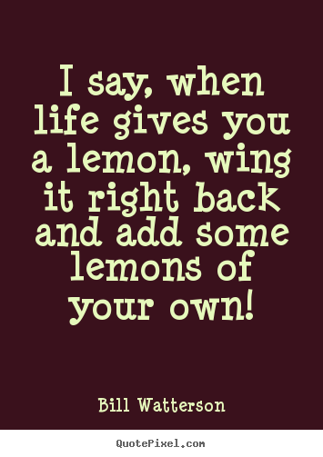 I say, when life gives you a lemon, wing it right back and add some.. Bill Watterson good life quotes
