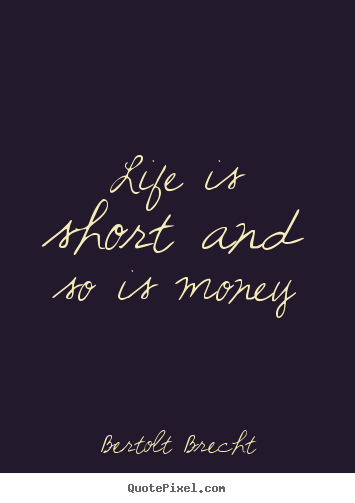 Life sayings - Life is short and so is money