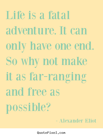 Quote about life - Life is a fatal adventure. it can only have one..