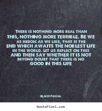 Blaise Pascal picture quote - There is nothing more real than this, nothing more terrible... - Life quote