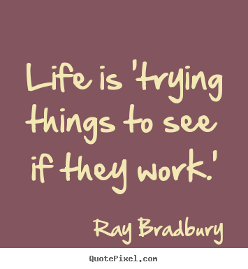 Quotes about life - Life is 'trying things to see if they work.'