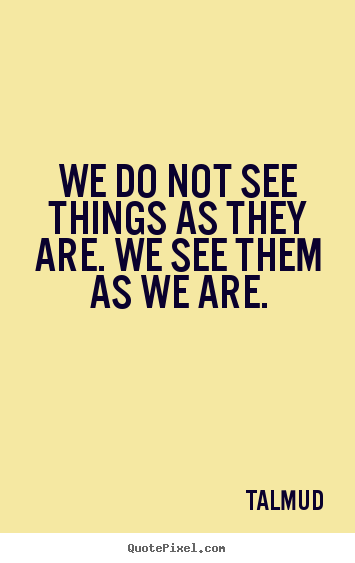Life quotes - We do not see things as they are. we see them as we are.