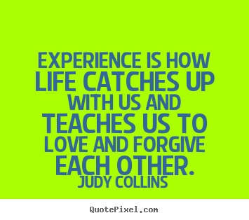 Quotes about life - Experience is how life catches up with us and teaches..