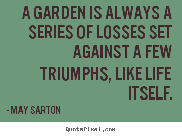 Quote About Life A Garden Is Always A Series Of Losses