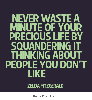 Zelda Fitzgerald picture quotes - Never waste a minute of your precious life by squandering it thinking.. - Life quotes