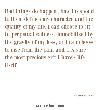 Life sayings - Bad things do happen; how i respond to them..