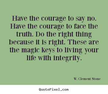 Life quote - Have the courage to say no. have the courage to face the truth...