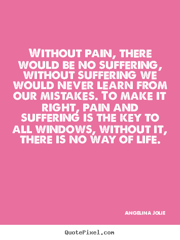 Angelina Jolie picture quotes - Without pain, there would be no suffering,.. - Life quote