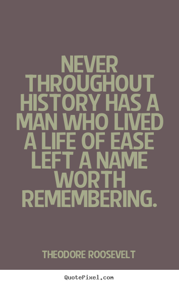 Theodore Roosevelt picture quotes - Never throughout history has a man who lived.. - Life quotes