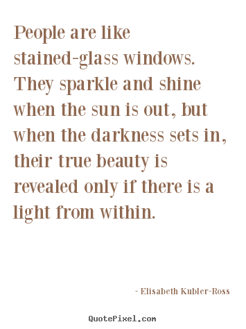 Elisabeth Kubler-Ross picture quotes - People are like stained-glass windows. they sparkle.. - Life quotes