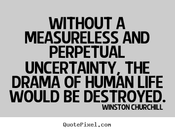 Without a measureless and perpetual uncertainty, the drama of human.. Winston Churchill popular life quotes