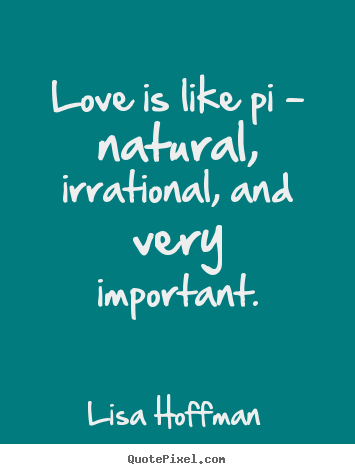 Quotes about life - Love is like pi - natural, irrational, and very important.