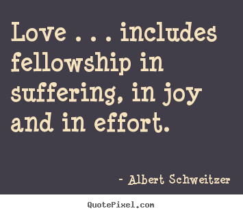 Albert Schweitzer picture quotes - Love . . . includes fellowship in suffering, in joy and in effort. - Life quote
