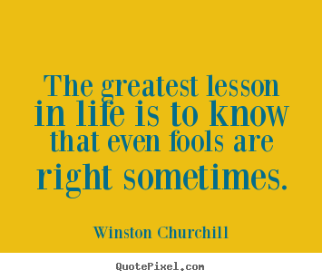Quote about life - The greatest lesson in life is to know that even fools..