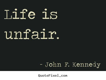 life is unfair Life's unfair and the sooner you realize it, the better but there's a bigger fact that's even harder to realize: the problem isn't that life is unfair, it surely is most of us know it.