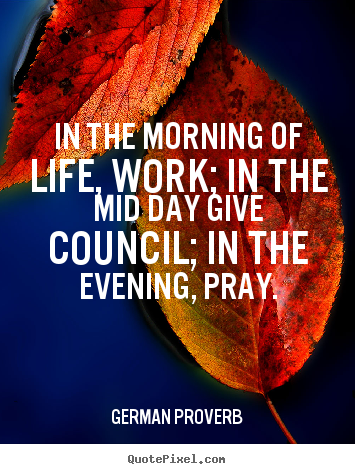 Life quotes - In the morning of life, work; in the mid..