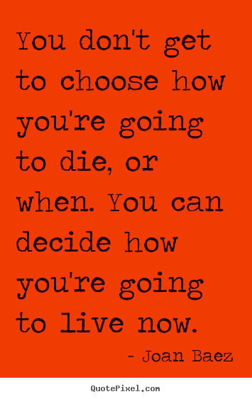 Joan Baez picture quotes - You don't get to choose how you're going to die, or when. you.. - Life quotes