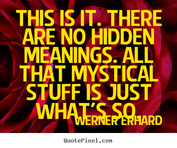 Quotes about life - This is it. there are no hidden meanings...