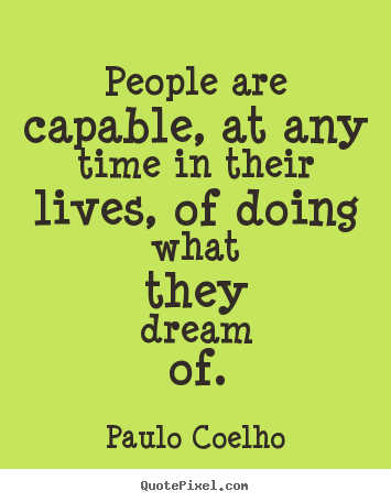 People are capable, at any time in their lives, of.. Paulo Coelho great life quotes