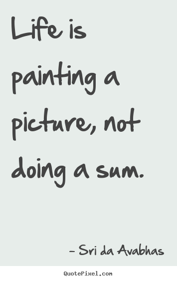 Life is painting a picture, not doing a sum. Sri Da Avabhas popular life quotes