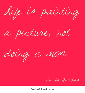 Quote about life - Life is painting a picture, not doing a sum.