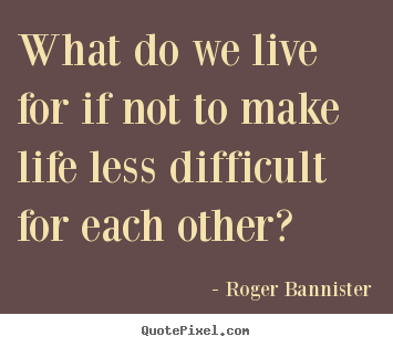Roger Bannister image quotes - What do we live for if not to make life less difficult for each.. - Life quote