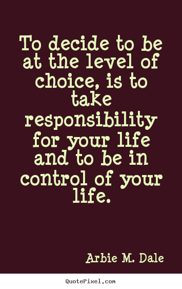 Life quotes - To decide to be at the level of choice, is to take responsibility for..