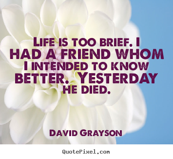 How to make picture quote about life - Life is too brief. i had a friend whom i intended..