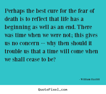 Quotes about life - Perhaps the best cure for the fear of death is to reflect that..
