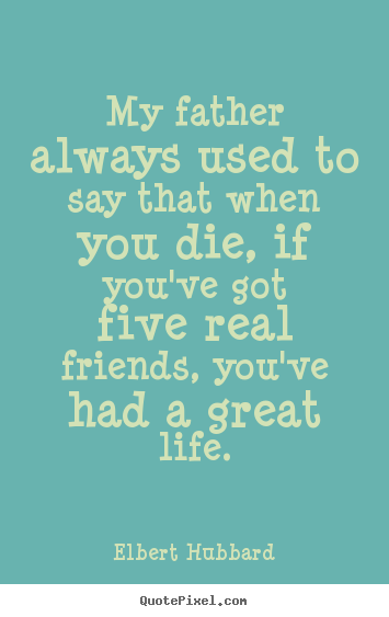 Life quotes - My father always used to say that when you die, if you've..