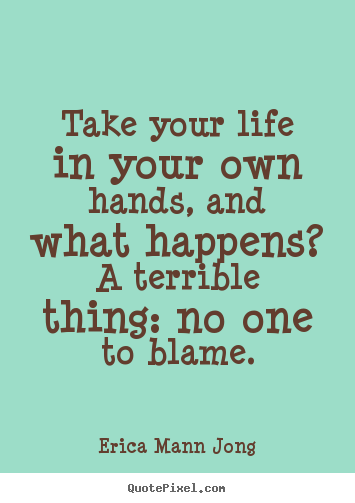 Take your life in your own hands, and what happens? a.. Erica Mann Jong top life quotes