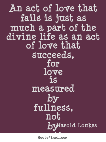 Harold Loukes picture quote - An act of love that fails is just as much a part of.. - Life quote