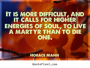 It is more difficult, and it calls for higher energies.. Horace Mann  life quotes