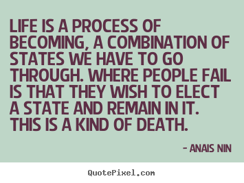 Create graphic picture quotes about life - Life is a process of becoming, a combination of states we have..