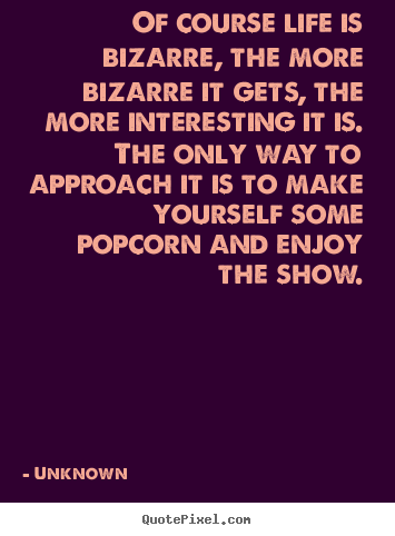 Unknown picture quotes - Of course life is bizarre, the more bizarre it.. - Life quotes