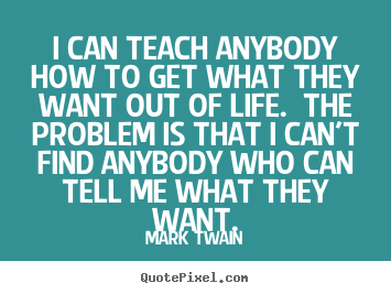 Mark Twain picture quotes - I can teach anybody how to get what they want out of life. the.. - Life quote