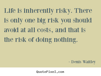Quotes about life - Life is inherently risky. there is only one big..