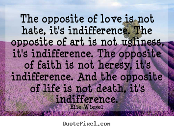 Elie Wiesel poster quotes - The opposite of love is not hate, it's indifference. the opposite.. - Life quotes