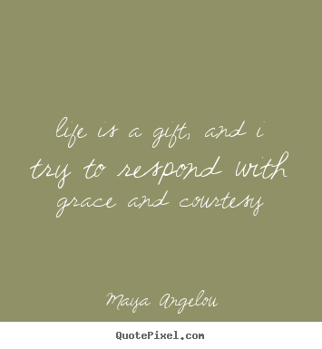 Life is a gift, and i try to respond with grace and courtesy Maya Angelou popular life quotes